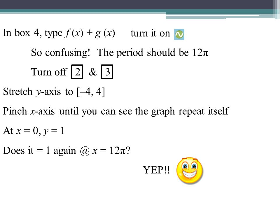 In box 4, type f (x) + g (x) So confusing! The period should be 12π. Turn off 2 & 3. Stretch y-axis to [–4, 4]
